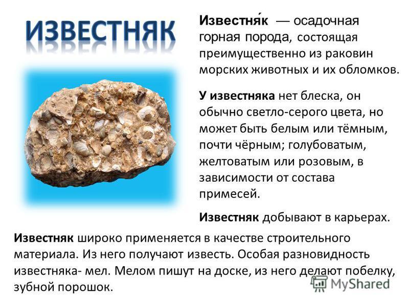 Известня́к осадочная горная порода, состоящая преимущественно из раковин морских животных и их обломков. У известняка нет блеска, он обычно светло-серого цвета, но может быть белым или тёмным, почти чёрным; голубоватым, желтоватым или розовым, в зави