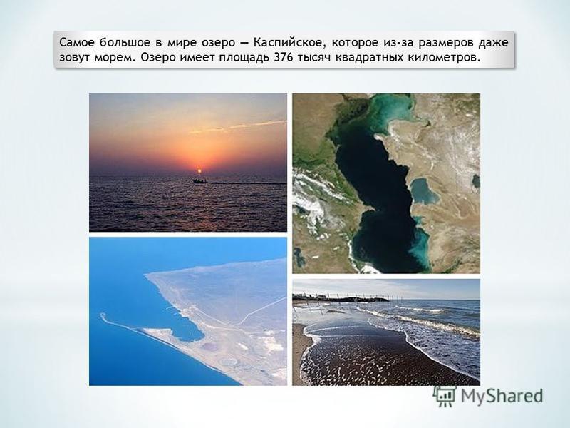 Самое большое в мире озеро Каспийское, которое из-за размеров даже зовут морем. Озеро имеет площадь 376 тысяч квадратных километров.