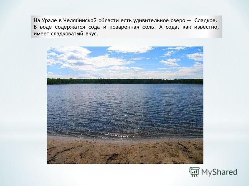 На Урале в Челябинской области есть удивительное озеро Сладкое. В воде содержатся сода и поваренная соль. А сода, как известно, имеет сладковатый вкус.