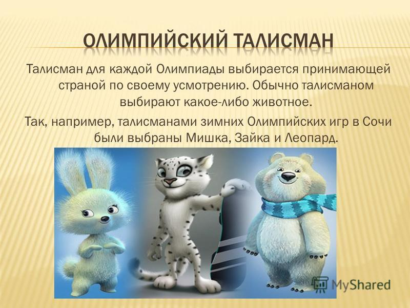 Талисман для каждой Олимпиады выбирается принимающей страной по своему усмотрению. Обычно талисманом выбирают какое-либо животное. Так, например, талисманами зимних Олимпийских игр в Сочи были выбраны Мишка, Зайка и Леопард.
