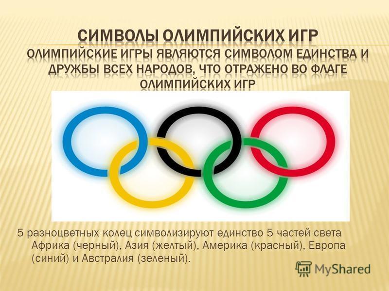 5 разноцветных колец символизируют единство 5 частей света Африка (черный), Азия (желтый), Америка (красный), Европа (синий) и Австралия (зеленый).
