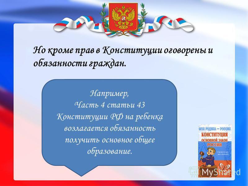 Но кроме прав в Конституции оговорены и обязанности граждан. Например, Часть 4 статьи 43 Конституции РФ на ребенка возлагается обязанность получить основное общее образование.