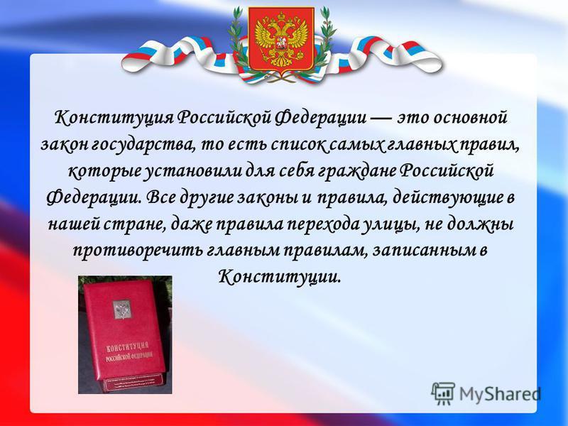 Конституция Российской Федерации это основной закон государства, то есть список самых главных правил, которые установили для себя граждане Российской Федерации. Все другие законы и правила, действующие в нашей стране, даже правила перехода улицы, не