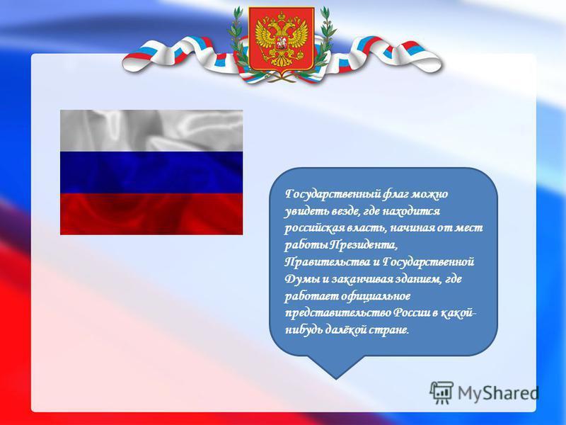 Государственный флаг можно увидеть везде, где находится российская власть, начиная от мест работы Президента, Правительства и Государственной Думы и заканчивая зданием, где работает официальное представительство России в какой- нибудь далёкой стране.