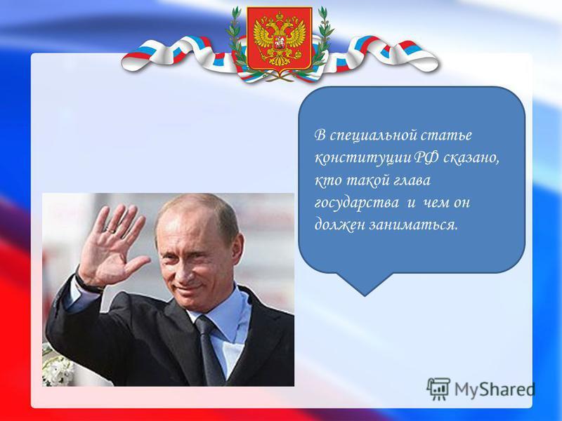 В специальной статье конституции РФ сказано, кто такой глава государства и чем он должен заниматься.