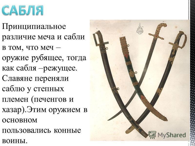 Принципиальное различие меча и сабли в том, что меч – оружие рубящее, тогда как сабля –режущее. Славяне переняли саблю у степных племен (печенегов и хазар).Этим оружием в основном пользовались конные воины.