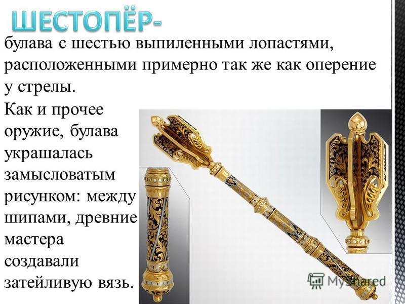булава с шестью выпиленными лопастями, расположенными примерно так же как оперение у стрелы. Как и прочее оружие, булава украшалась замысловатым рисунком: между шипами, древние мастера создавали затейливую вязь.