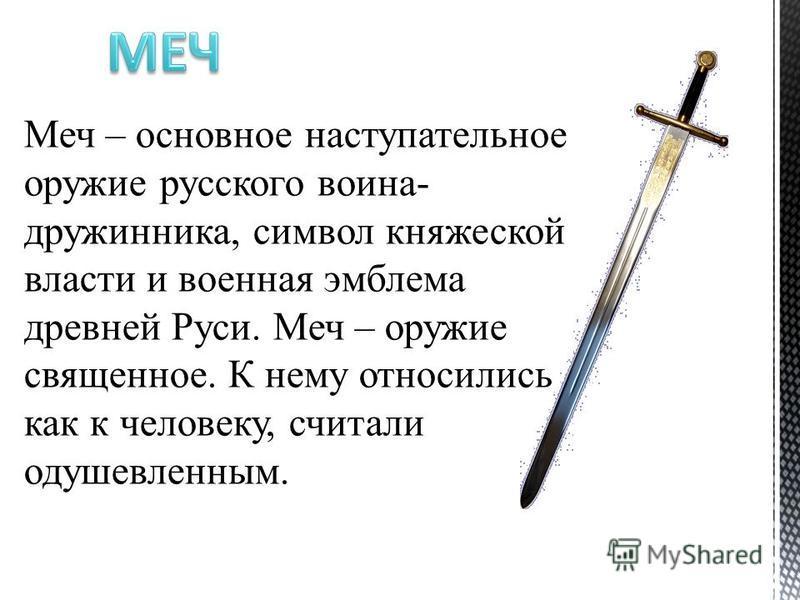 Меч – основное наступательное оружие русского воина- дружинника, символ княжеской власти и военная эмблема древней Руси. Меч – оружие священное. К нему относились как к человеку, считали одушевленным.