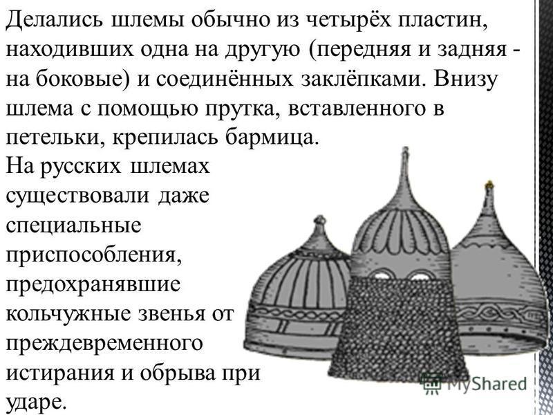 Делались шлемы обычно из четырёх пластин, находивших одна на другую (передняя и задняя - на боковые) и соединённых заклёпками. Внизу шлема с помощью прутка, вставленного в петельки, крепилась бармица. На русских шлемах существовали даже специальные п