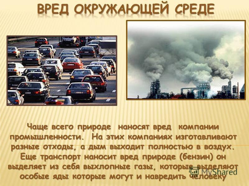 Чаще всего природе наносят вред компании промышленности. На этих компаниях изготавливают разные отходы, а дым выходит полностью в воздух. Еще транспорт наносит вред природе (бензин) он выделяет из себя выхлопные газы, которые выделяют особые яды кото