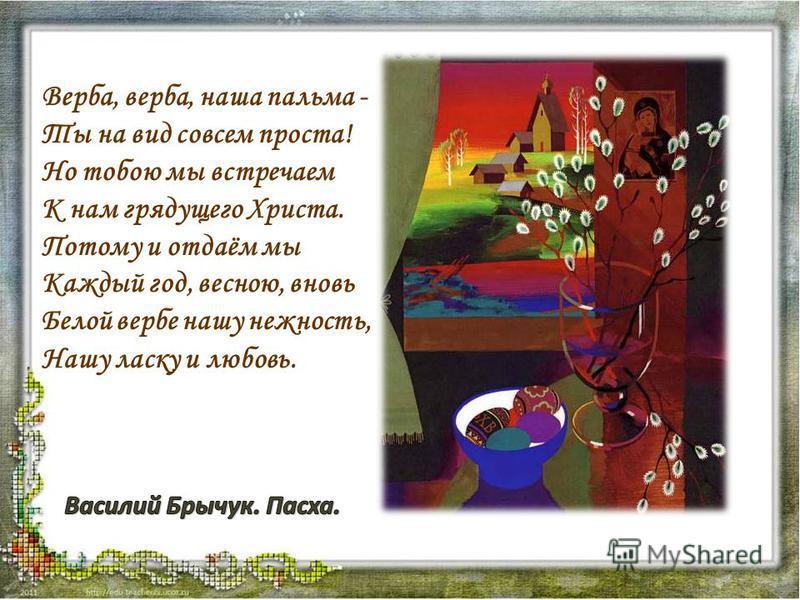 Верба, верба, наша пальма - Ты на вид совсем проста! Но тобою мы встречаем К нам грядущего Христа. Потому и отдаём мы Каждый год, весною, вновь Белой вербе нашу нежность, Нашу ласку и любовь.