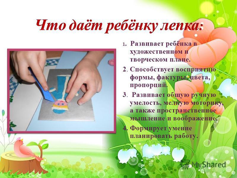1. Развивает ребёнка в художественном и творческом плане. 2. Способствует восприятию формы, фактуры, цвета, пропорций. 3. Развивает общую ручную умелость, мелкую моторику, а также пространственное мышление и воображение. 4. Формирует умение планирова