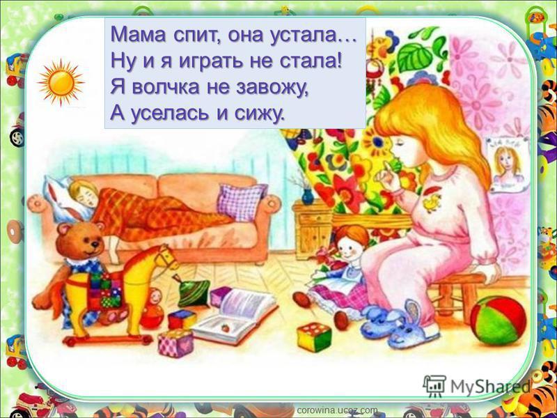 corowina.ucoz.com Мама спит, она устала… Ну и я играть не стала! Я волчка не завожу, А уселась и сижу.