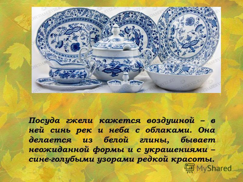 Посуда гжели кажется воздушной – в ней синь рек и неба с облаками. Она делается из белой глины, бывает неожиданной формы и с украшениями – сине-голубыми узорами редкой красоты.