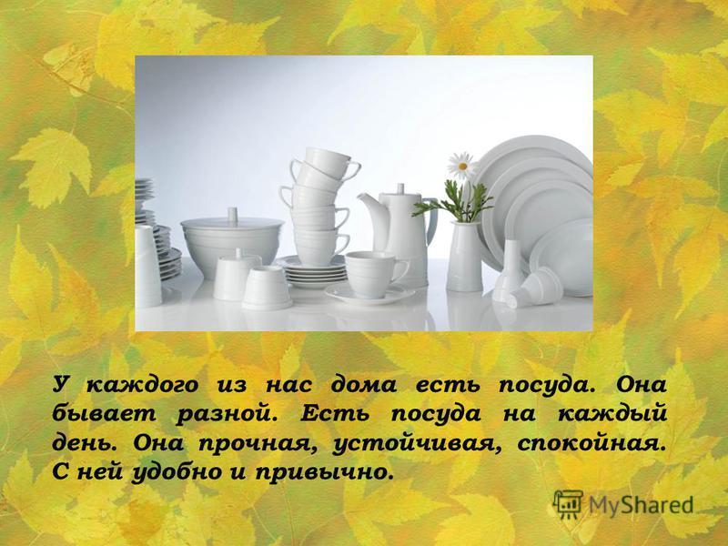 У каждого из нас дома есть посуда. Она бывает разной. Есть посуда на каждый день. Она прочная, устойчивая, спокойная. С ней удобно и привычно.