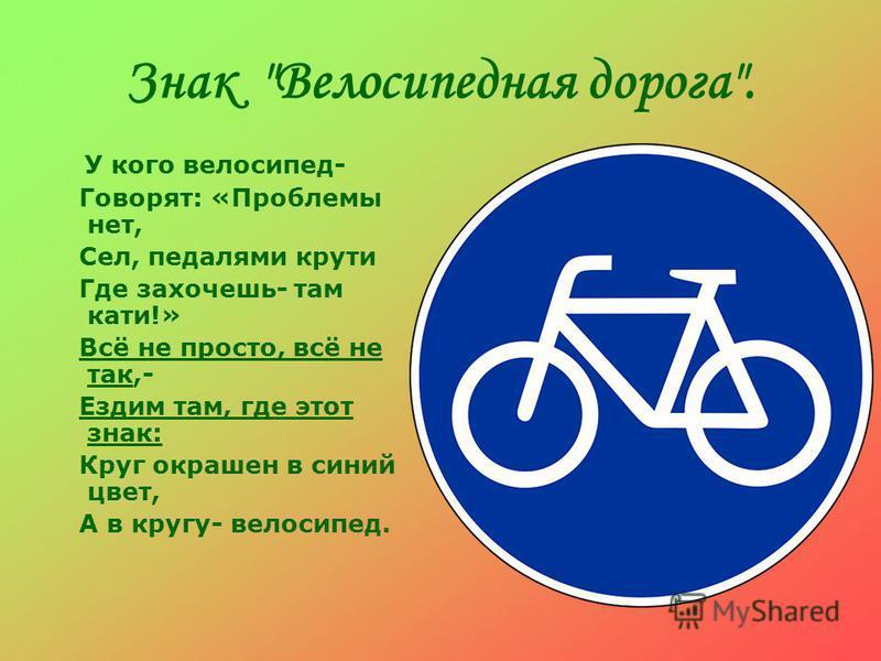 Знак Велосипедная дорога. У кого велосипед- Говорят: «Проблемы нет, Сел, педалями крути Где захочешь- там кати!» Всё не просто, всё не так,- Ездим там, где этот знак: Круг окрашен в синий цвет, А в кругу- велосипед.
