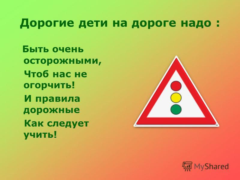 Дорогие дети на дороге надо : Быть очень осторожными, Чтоб нас не огорчить! И правила дорожные Как следует учить!