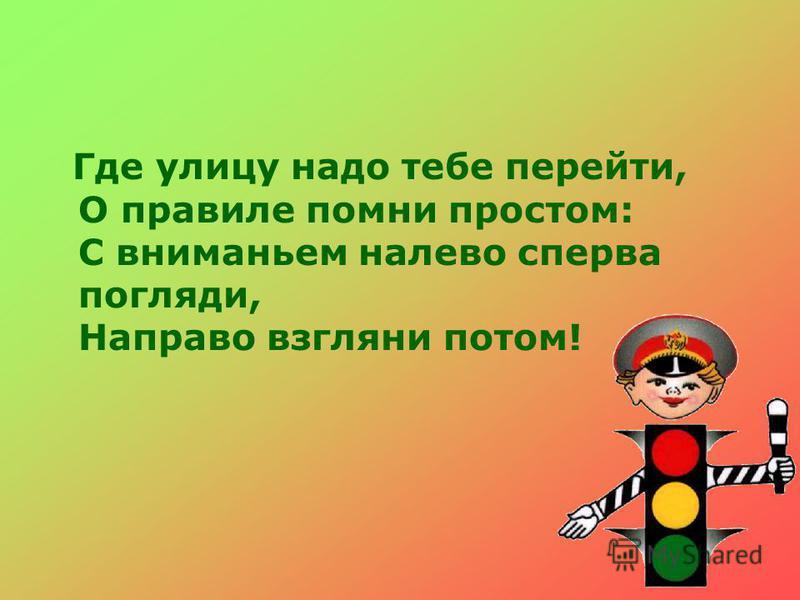 Где улицу надо тебе перейти, О правиле помни простом: С вниманьем налево сперва погляди, Направо взгляни потом!