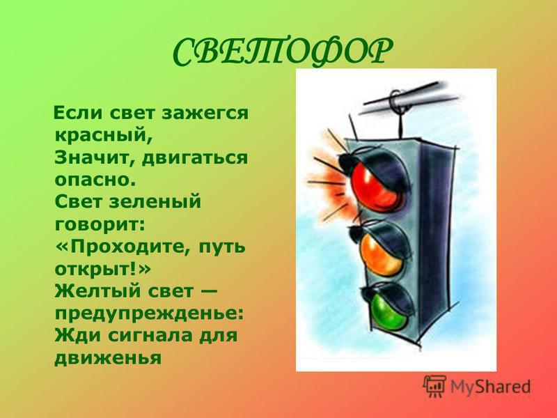 СВЕТОФОР Если свет зажегся красный, Значит, двигаться опасно. Свет зеленый говорит: «Проходите, путь открыт!» Желтый свет предупрежденье: Жди сигнала для движенья