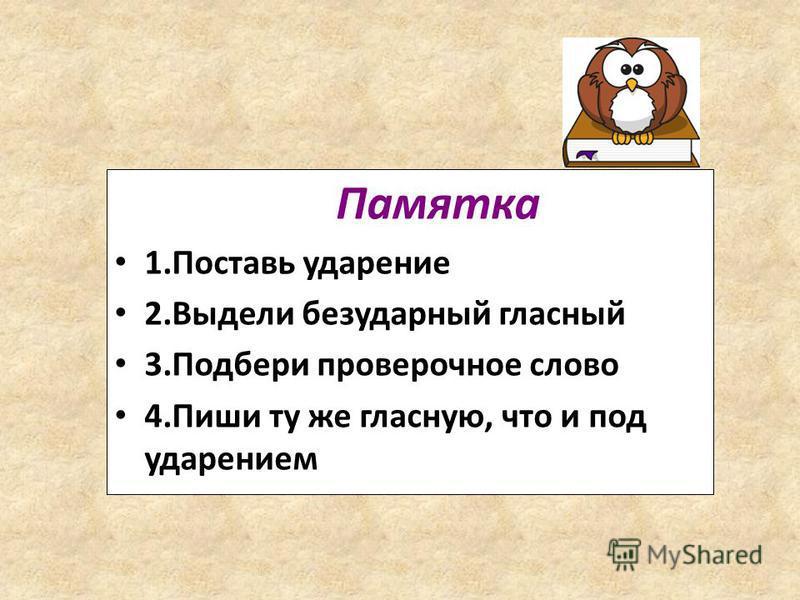 Памятка 1. Поставь ударение 2. Выдели безударный гласный 3. Подбери проверочное слово 4. Пиши ту же гласную, что и под ударением