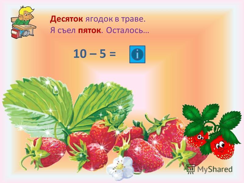 Десяток ягодок в траве. Я съел пяток. Осталось… 10 – 5 =