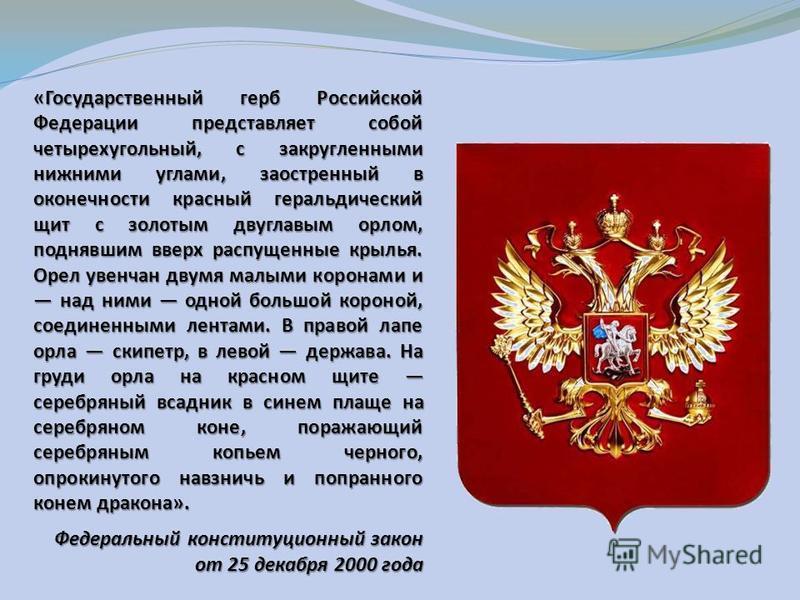 «Государственный герб Российской Федерации представляет собой четырехугольный, с закругленными нижними углами, заостренный в оконечности красный геральдический щит с золотым двуглавым орлом, поднявшим вверх распущенные крылья. Орел увенчан двумя малы