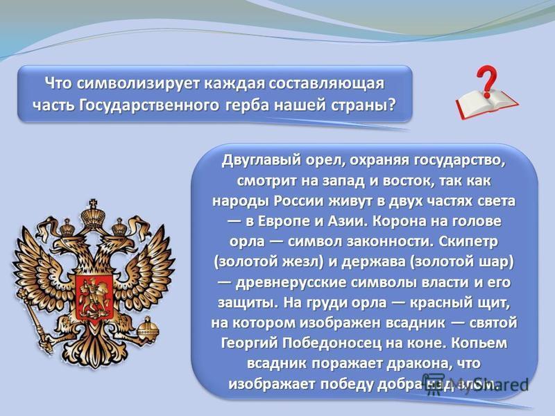 Что символизирует каждая составляющая часть Государственного герба нашей страны? Двуглавый орел, охраняя государство, смотрит на запад и восток, так как народы России живут в двух частях света в Европе и Азии. Корона на голове орла символ законности.