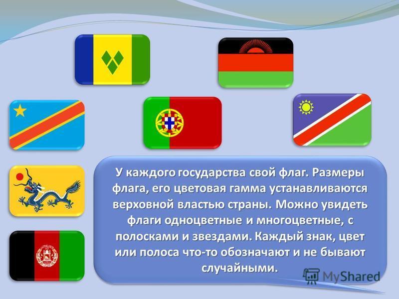 У каждого государства свой флаг. Размеры флага, его цветовая гамма устанавливаются верховной властью страны. Можно увидеть флаги одноцветные и многоцветные, с полосками и звездами. Каждый знак, цвет или полоса что-то обозначают и не бывают случайными