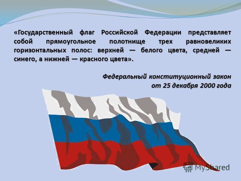 «Государственный флаг Российской Федерации представляет собой прямоугольное полотнище трех равновеликих горизонтальных полос: верхней белого цвета, средней синего, а нижней красного цвета». Федеральный конституционный закон от 25 декабря 2000 года