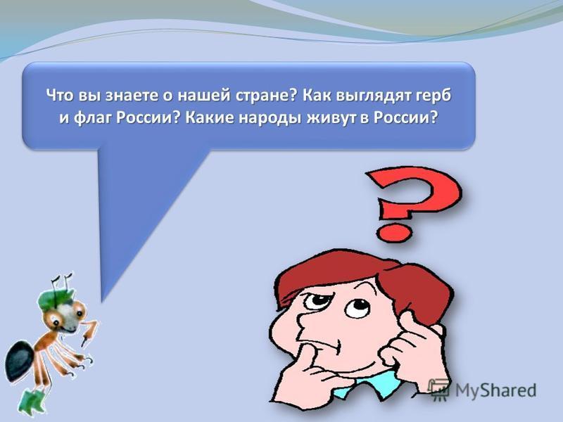 Что вы знаете о нашей стране? Как выглядят герб и флаг России? Какие народы живут в России? Что вы знаете о нашей стране? Как выглядят герб и флаг России? Какие народы живут в России?