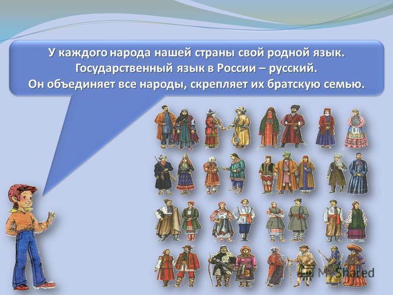 У каждого народа нашей страны свой родной язык. Государственный язык в России – русский. Он объединяет все народы, скрепляет их братскую семью. У каждого народа нашей страны свой родной язык. Государственный язык в России – русский. Он объединяет все