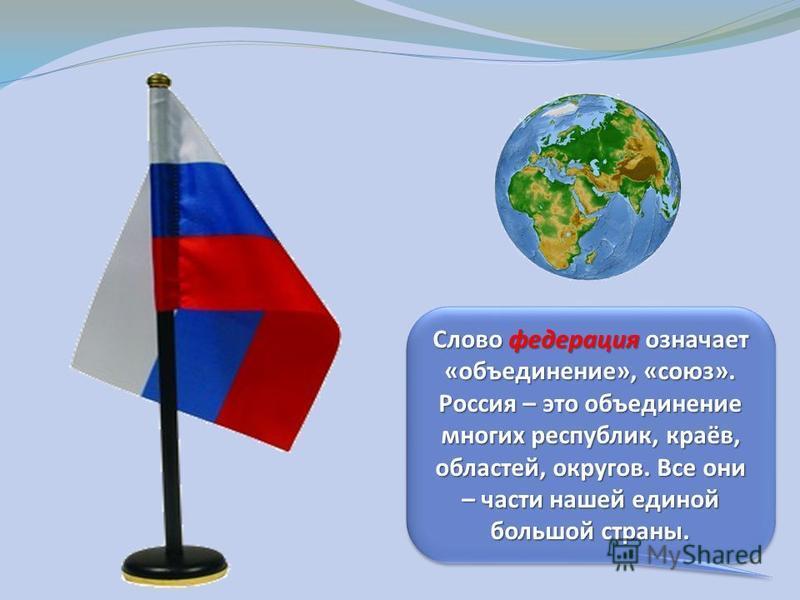 Слово федерация означает «объединение», «союз». Россия – это объединение многих республик, краёв, областей, округов. Все они – части нашей единой большой страны.