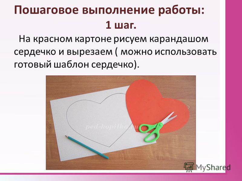 Пошаговое выполнение работы: 1 шаг. На красном картоне рисуем карандашом сердечко и вырезаем ( можно использовать готовый шаблон сердечко).