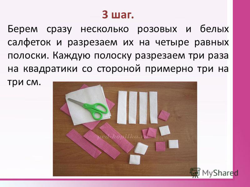 3 шаг. Берем сразу несколько розовых и белых салфеток и разрезаем их на четыре равных полоски. Каждую полоску разрезаем три раза на квадратики со стороной примерно три на три см.
