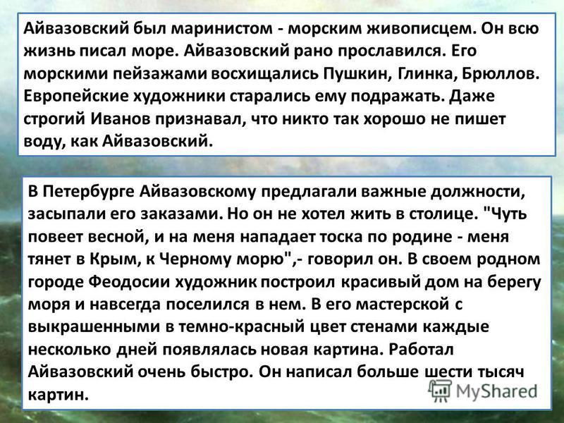 Айвазовский был маринистом - морским живописцем. Он всю жизнь писал море. Айвазовский рано прославился. Его морскими пейзажами восхищались Пушкин, Глинка, Брюллов. Европейские художники старались ему подражать. Даже строгий Иванов признавал, что никт