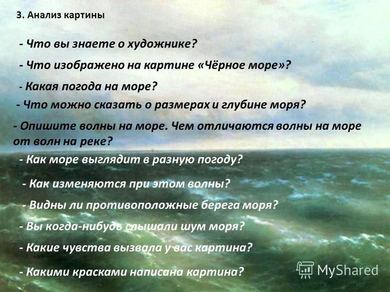 3. Анализ картины - Что вы знаете о художнике? - Что изображено на картине «Чёрное море»? - Какая погода на море? - Что можно сказать о размерах и глубине моря? - Опишите волны на море. Чем отличаются волны на море от волн на реке? - Как море выгляди