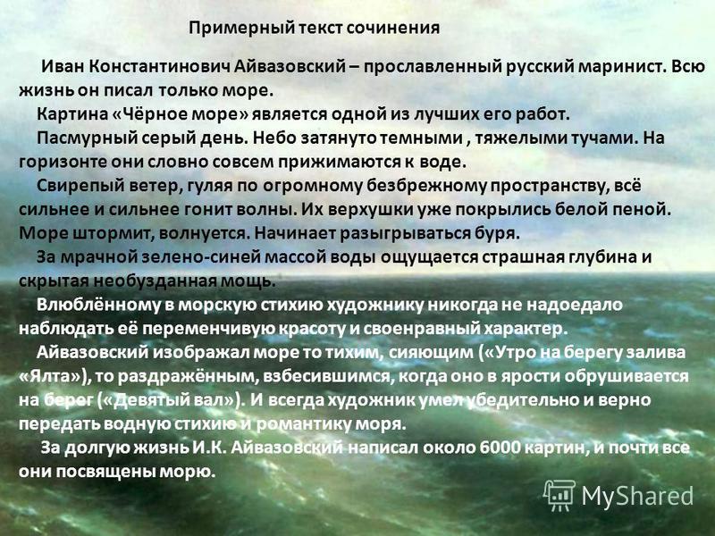 Примерный текст сочинения Иван Константинович Айвазовский – прославленный русский маринист. Всю жизнь он писал только море. Картина «Чёрное море» является одной из лучших его работ. Пасмурный серый день. Небо затянуто темными, тяжелыми тучами. На гор