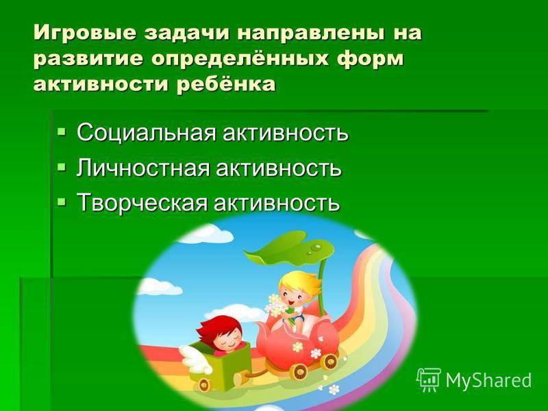 Игровые задачи направлены на развитие определённых форм активности ребёнка Социальная активность Социальная активность Личностная активность Личностная активность Творческая активность Творческая активность