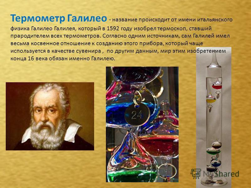 Термометр Галилео - название происходит от имени итальянского физика Галилео Галилея, который в 1592 году изобрел термоскоп, ставший прародителем всех термометров. Согласно одним источникам, сам Галилей имел весьма косвенное отношение к созданию этог