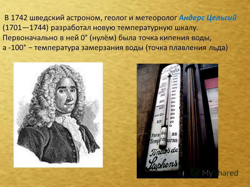 В 1742 шведский астроном, геолог и метеоролог Андерс Цельсий (17011744) разработал новую температурную шкалу. Первоначально в ней 0° (нулём) была точка кипения воды, а -100° температура замерзания воды (точка плавления льда)