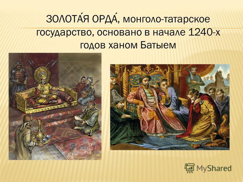 ЗОЛОТАЯ ОРДА, монголо-татарское государство, основано в начале 1240-х годов ханом Батыем