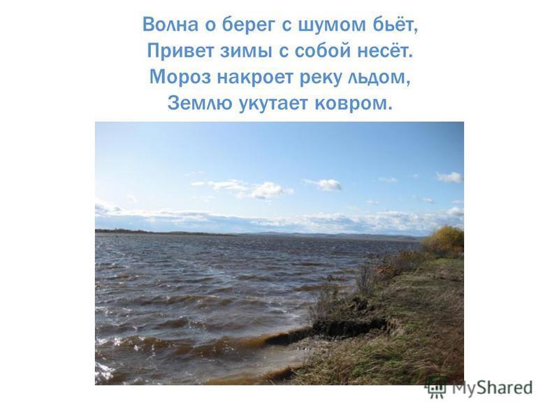 Волна о берег с шумом бьёт, Привет зимы с собой несёт. Мороз накроет реку льдом, Землю укутает ковром.
