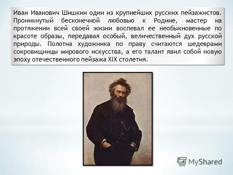 Иван Иванович Шишкин один из крупнейших русских пейзажистов. Проникнутый бесконечной любовью к Родине, мастер на протяжении всей своей жизни воспевал ее необыкновенные по красоте образы, передавая особый, величественный дух русской природы. Полотна х