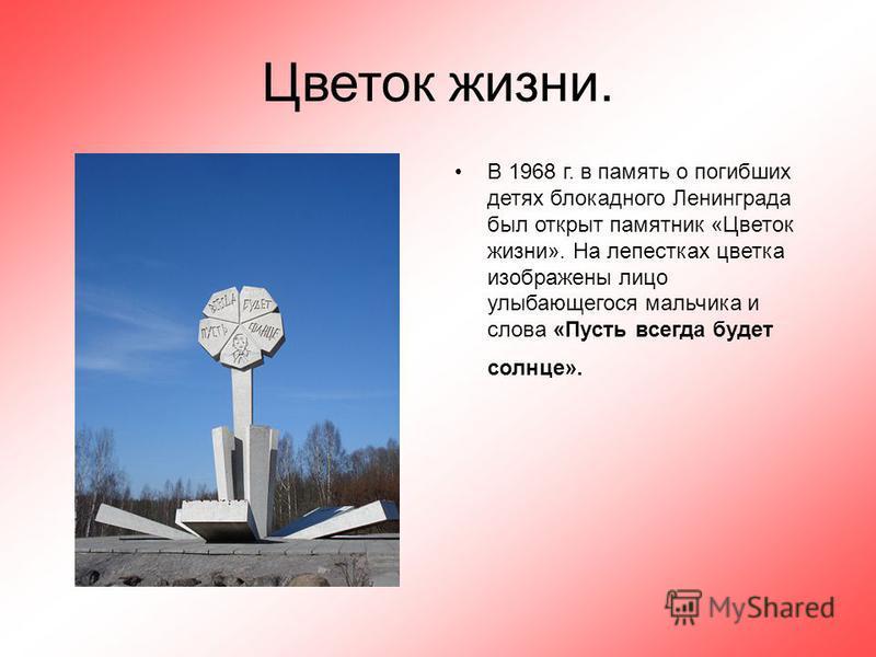 Цветок жизни. В 1968 г. в память о погибших детях блокадного Ленинграда был открыт памятник «Цветок жизни». На лепестках цветка изображены лицо улыбающегося мальчика и слова «Пусть всегда будет солнце».