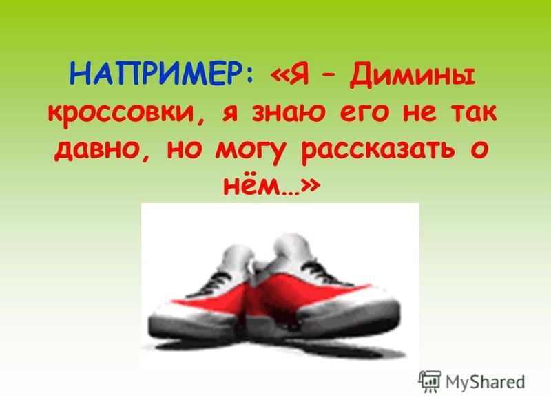 НАПРИМЕР: «Я – Димины кроссовки, я знаю его не так давно, но могу рассказать о нём…»