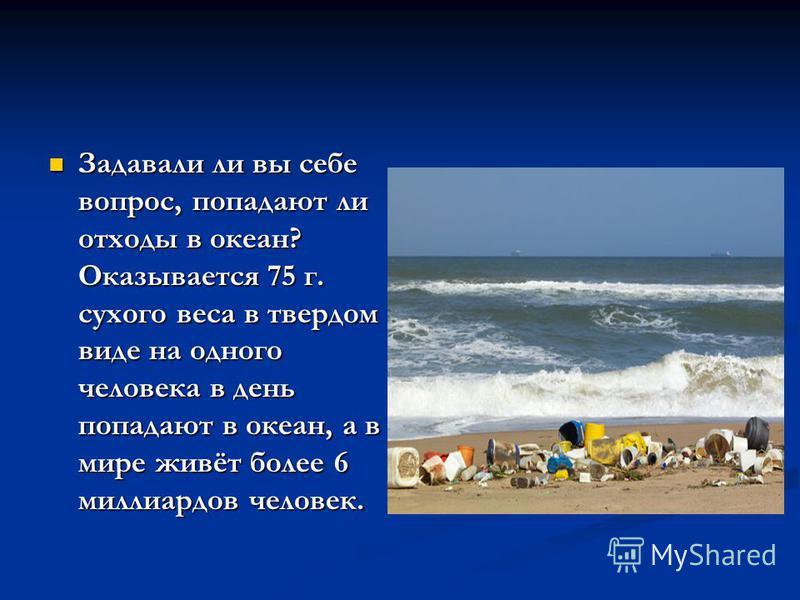 Задавали ли вы себе вопрос, попадают ли отходы в океан? Оказывается 75 г. сухого веса в твердом виде на одного человека в день попадают в океан, а в мире живёт более 6 миллиардов человек. Задавали ли вы себе вопрос, попадают ли отходы в океан? Оказыв