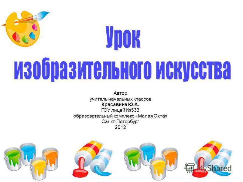 Автор учитель начальных классов Красавина Ю.А. ГОУ лицей 533 образовательный комплекс «Малая Охта» Санкт-Петербург 2012