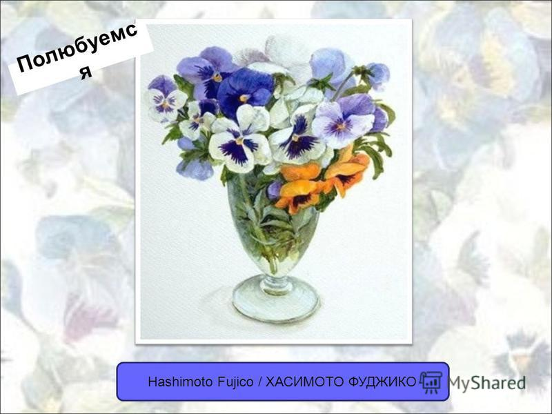 Hashimoto Fujico / ХАСИМОТО ФУДЖИКО Полюбуемс я
