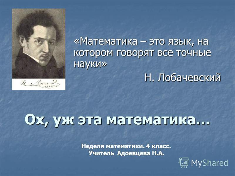 Ох, уж эта математика… «Математика – это язык, на котором говорят все точные науки» Н. Лобачевский Неделя математики. 4 класс. Учитель Адоевцева Н.А.