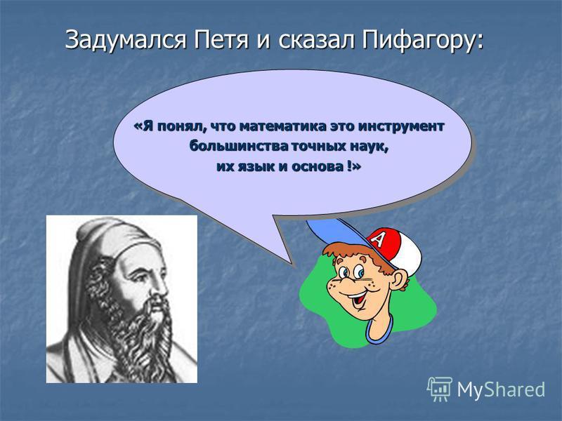 Задумался Петя и сказал Пифагору: «Я понял, что математика это инструмент большинства точных наук, их язык и основа !»